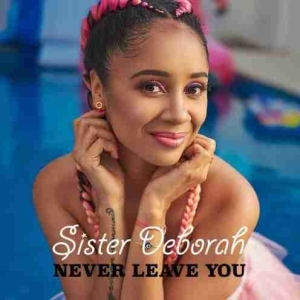 Sister Deborah - Never Leave You (Prod. by Unkle Beatz)